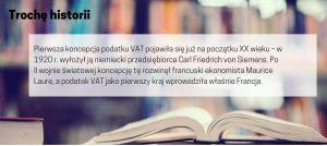 Podatek VAT. Pierwsza koncepcja podatku VAT pojawiła się już na początku XX wieku – w 1920 r. wyłożył ją niemiecki przedsiębiorca Carl Friedrich von Siemens. Po II wojnie światowej koncepcję tę rozwinął francuski ekonomista Maurice Laure, a podatek VAT jako pierwszy kraj wprowadziła właśnie Francja.