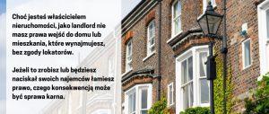 Wynajem nieruchomości w UK ma swoje oboszczenia. Choć jesteś właścicielem nieruchomości, jako landlord nie masz prawa wejść do domu lub mieszkania, które wynajmujesz, bez zgody lokatorów. Jeżeli to zrobisz lub będziesz naciskał swoich najemców łamiesz prawo, czego konsekwencją może być sprawa karna.