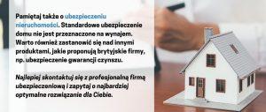 Pamiętaj także o ubezpieczeniu nieruchomości. Standardowe ubezpieczenie domu nie jest przeznaczone na wynajem nieruchomości w UK