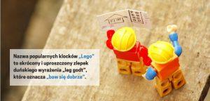 """Nazwa firmy """"Lego"""" to z kolei skrócony i uproszczony zlepek duńskiego wyrażenia """"leg godt"""", które oznacza """"baw się dobrze""""."""