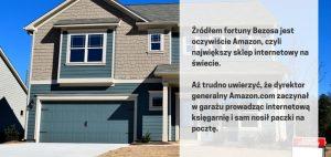 Źródłem fortuny Bezosa jest oczywiście Amazon, czyli największy sklep internetowy na świecie, aż trudno uwierzyć, że dyrektor generalny Amazon.com zaczynał w garażu prowadząc internetową księgarnię i sam nosił paczki na pocztę. Co go zaprowadziło na szczyt?