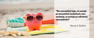 Nie oszczędzaj tego, co zostaje po wszystkich wydatkach, lecz wydawaj, co zostaje po odłożeniu oszczędności.
